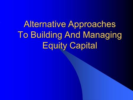 Alternative Approaches To Building And Managing Equity Capital.