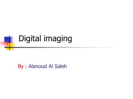 Digital imaging By : Alanoud Al Saleh. History: It started in 1960 by the National Aeronautics and Space Administration (NASA). The technology of digital.