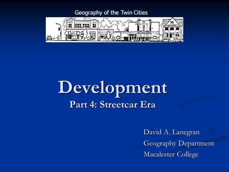 Development Part 4: Streetcar Era David A. Lanegran Geography Department Macalester College Geography of the Twin Cities.