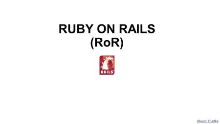 RUBY ON RAILS (RoR) Ishwor Khadka. Why Ruby on Rails?