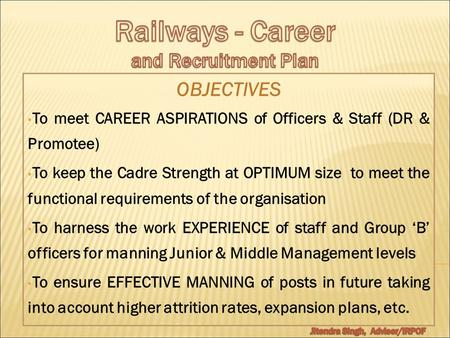 OBJECTIVES To meet CAREER ASPIRATIONS of Officers & Staff (DR & Promotee) To keep the Cadre Strength at OPTIMUM size to meet the functional requirements.