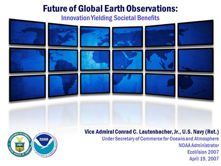 Future of Global Earth Observations: Innovation Yielding Societal Benefits Vice Admiral Conrad C. Lautenbacher, Jr., U.S. Navy (Ret.) Under Secretary of.