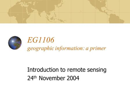 EG1106 geographic information: a primer Introduction to remote sensing 24 th November 2004.