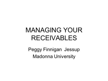 MANAGING YOUR RECEIVABLES Peggy Finnigan Jessup Madonna University.