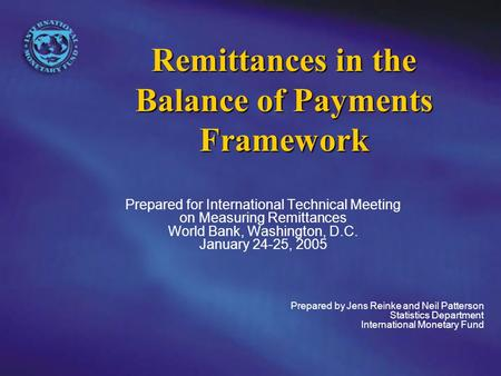 Remittances in the Balance of Payments Framework Prepared for International Technical Meeting on Measuring Remittances World Bank, Washington, D.C. January.