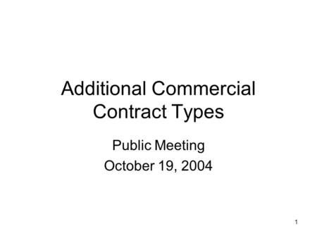 1 Additional Commercial Contract Types Public Meeting October 19, 2004.