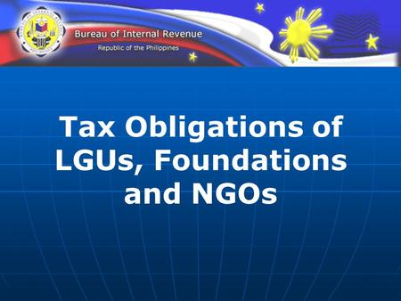 Tax Obligations of LGUs, Foundations and NGOs. Duties & Obligations To register To withhold To remit the taxes withheld and to file the applicable Withholding.
