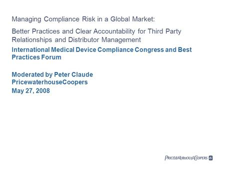 May 27, 2008 International Medical Device Compliance Congress and Best Practices Forum Managing Compliance Risk in a Global Market: Better Practices and.