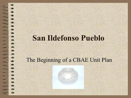 San Ildefonso Pueblo The Beginning of a CBAE Unit Plan.