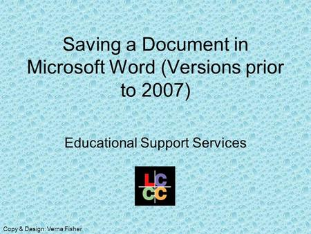 Saving a Document in Microsoft Word (Versions prior to 2007) Educational Support Services Copy & Design: Verna Fisher.