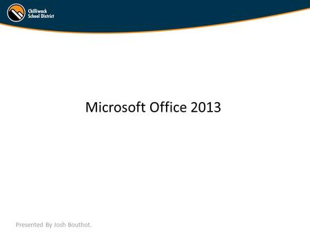 Microsoft Office 2013 Presented By Josh Bouthot..