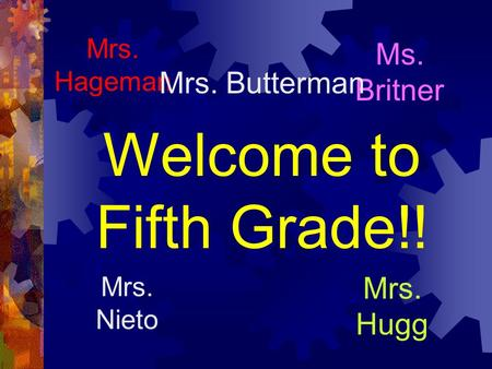 Welcome to Fifth Grade!! Mrs. Hugg Mrs. Hageman Ms. Britner Mrs. Nieto Mrs. Butterman.