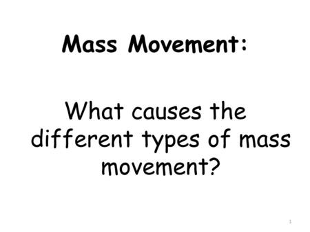 Mass Movement: What causes the different types of mass movement? 1.