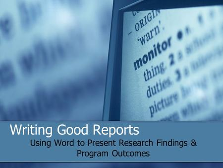 Writing Good Reports Using Word to Present Research Findings & Program Outcomes.