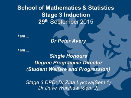 School of Mathematics & Statistics Stage 3 Induction 29 th September 2015 I am... Dr Peter Avery I am... Single Honours Degree Programme Director (Student.