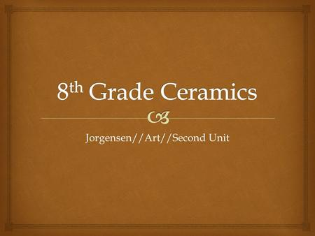 Jorgensen//Art//Second Unit.  POTTERY   Pottery is one of humankind's first inventions  The durability of fired clay creates one of the best records.