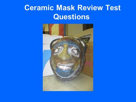 Ceramic Mask Review Test Questions. 1 Question 1 What acts like a glue to join two pieces of clay together?