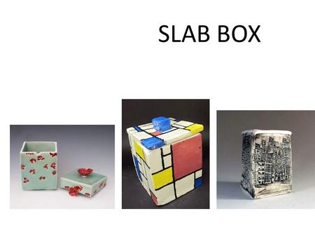 SLAB BOX. You will learn How to create a slab box How to slip and score How to add designs to your ceramic box Ceramic vocabulary The steps in constructing,