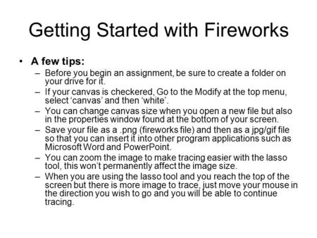 Getting Started with Fireworks A few tips: –Before you begin an assignment, be sure to create a folder on your drive for it. –If your canvas is checkered,