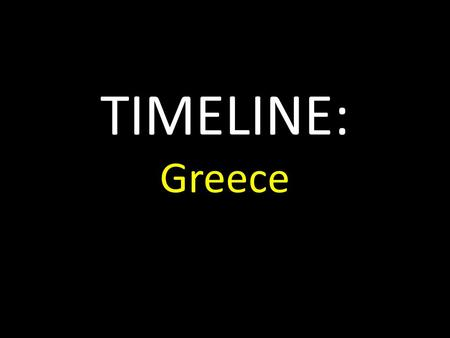 TIMELINE: Greece. Greece The culture of the ancient Greeks used Egyptian and Assyrian ideas as building blocks with traditional Greek prehistoric folk.