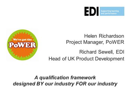 Helen Richardson Project Manager, PoWER Richard Sewell, EDI Head of UK Product Development A qualification framework designed BY our industry FOR our industry.