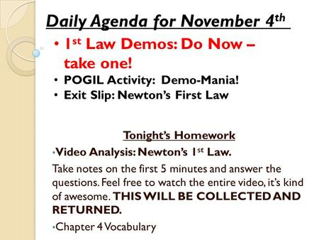Daily Agenda for November 4 th 1 st Law Demos: Do Now – take one! POGIL Activity: Demo-Mania! Exit Slip: Newton's First Law Tonight's Homework Video Analysis: