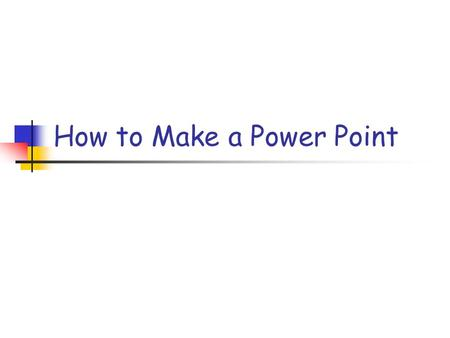 How to Make a Power Point. How to Open Power Point Go to the bottom of the screen Click on START PROGRAMS MICROSOFT WORD PROGRAMS MICROSOFT OFFICE POWER.