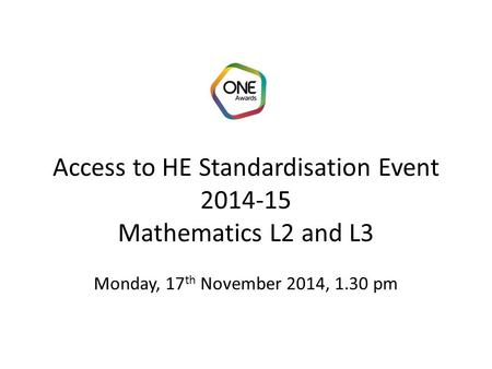 Access to HE Standardisation Event 2014-15 Mathematics L2 and L3 Monday, 17 th November 2014, 1.30 pm.