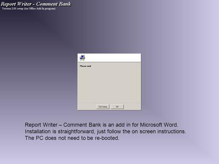 Report Writer – Comment Bank is an add in for Microsoft Word. Installation is straightforward, just follow the on screen instructions. The PC does not.