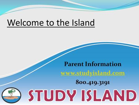 Welcome to the Island Parent Information www.studyisland.com 800.419.3191.
