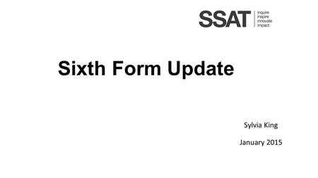 Sixth Form Update Sylvia King January 2015. New A Levels (First Information) All current AS and A level subjects will be reformed by 2017, or will be.