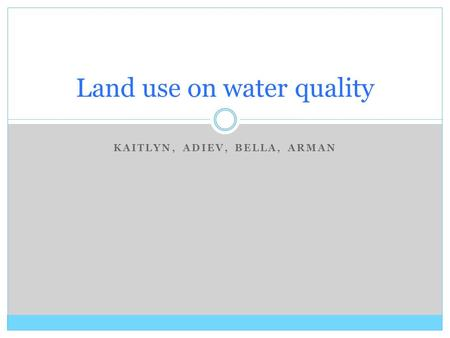 KAITLYN, ADIEV, BELLA, ARMAN Land use on water quality.