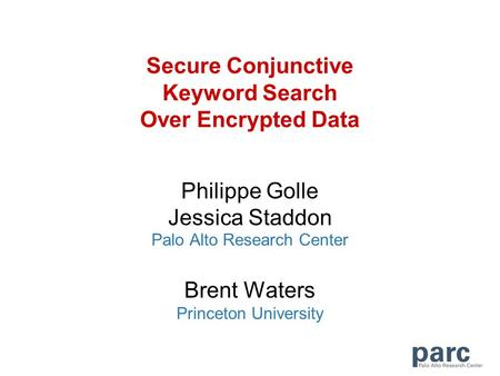 Secure Conjunctive Keyword Search Over Encrypted Data Philippe Golle Jessica Staddon Palo Alto Research Center Brent Waters Princeton University.