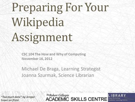 Preparing For Your Wikipedia Assignment CSC 104 The How and Why of Computing November 16, 2012 Michael De Braga, Learning Strategist Joanna Szurmak, Science.