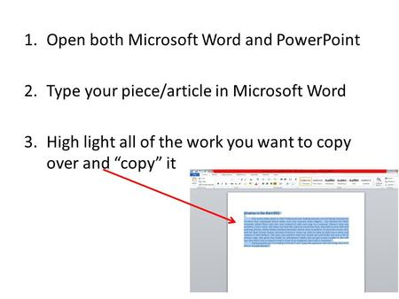 "1.Open both Microsoft Word and PowerPoint 2.Type your piece/article in Microsoft Word 3.High light all of the work you want to copy over and ""copy"" it."
