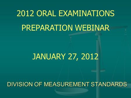 DIVISION OF MEASUREMENT STANDARDS 2012 ORAL EXAMINATIONS PREPARATION WEBINAR JANUARY 27, 2012.