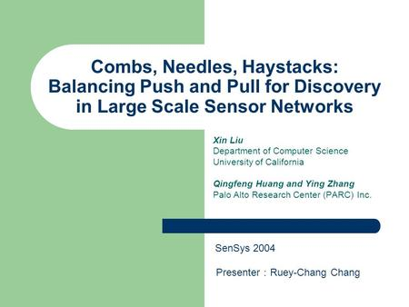 Combs, Needles, Haystacks: Balancing Push and Pull for Discovery in Large Scale Sensor Networks Xin Liu Department of Computer Science University of California.