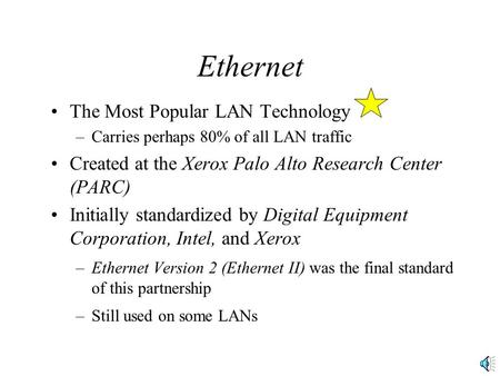 Ethernet The Most Popular LAN Technology –Carries perhaps 80% of all LAN traffic Created at the Xerox Palo Alto Research Center (PARC) Initially standardized.