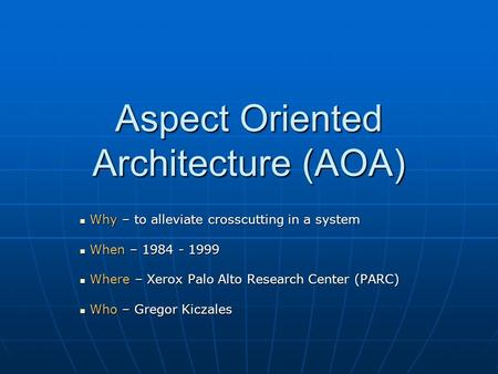 Aspect Oriented Architecture (AOA) Why – to alleviate crosscutting in a system Why – to alleviate crosscutting in a system When – 1984 - 1999 When – 1984.