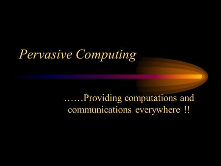 Pervasive Computing ……Providing computations and communications everywhere !!