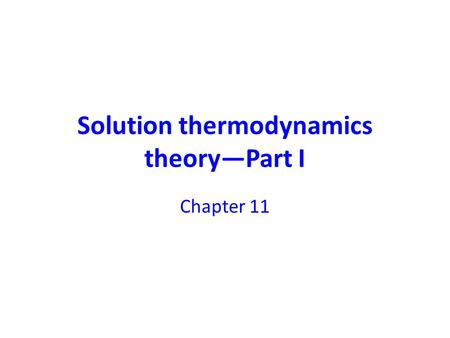 Solution thermodynamics theory—Part I Chapter 11.