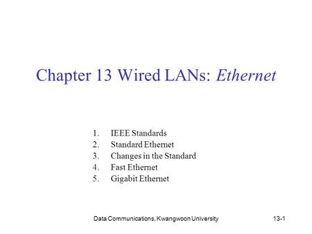 Data Communications, Kwangwoon University13-1 Chapter 13 Wired LANs: Ethernet 1.IEEE Standards 2.Standard Ethernet 3.Changes in the Standard 4.Fast Ethernet.