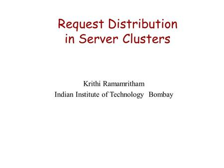 Request Distribution in Server Clusters Krithi Ramamritham Indian Institute of Technology Bombay.