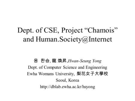 "Dept. of CSE, Project ""Chamois"" and 용 환승, 龍 煥昇, Hwan-Seung Yong Dept. of Computer Science and Engineering Ewha Womans University,"