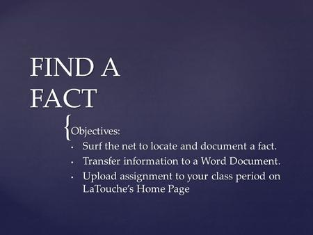 { FIND A FACT Objectives: Surf the net to locate and document a fact. Surf the net to locate and document a fact. Transfer information to a Word Document.