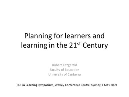 Planning for learners and learning in the 21 st Century Robert Fitzgerald Faculty of Education University of Canberra ICT in Learning Symposium, Wesley.