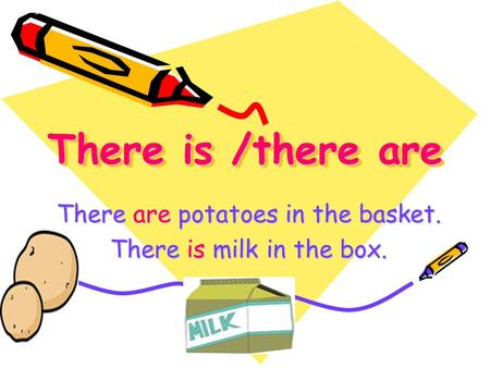 There is /there are There are potatoes in the basket. There is milk in the box.