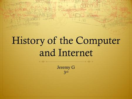 History of the Computer and Internet Jeremy G 3 rd.