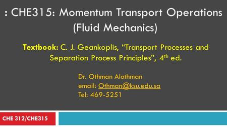 ": CHE315: Momentum Transport Operations (Fluid Mechanics) CHE 312/CHE315 Textbook: C. J. Geankoplis, ""Transport Processes and Separation Process Principles"","