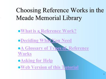 1 Choosing Reference Works in the Meade Memorial Library What is a Reference Work? Deciding What You Need A Glossary of Types of Reference Works A Glossary.